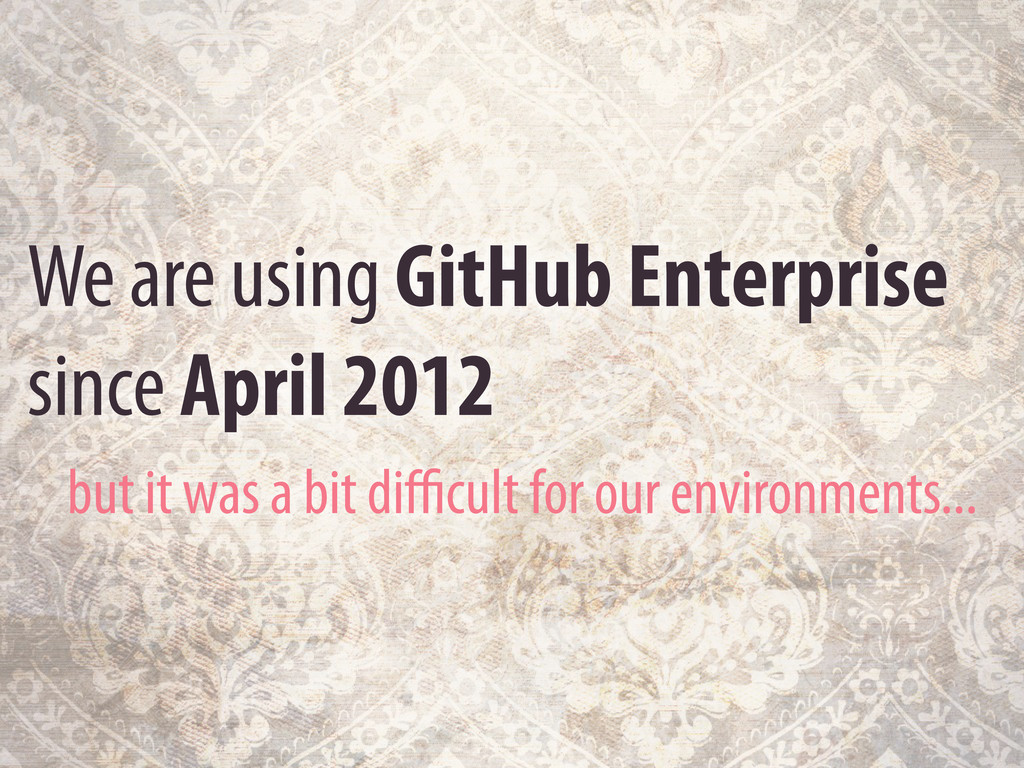 We are using GitHub Enterprise since April 2012...