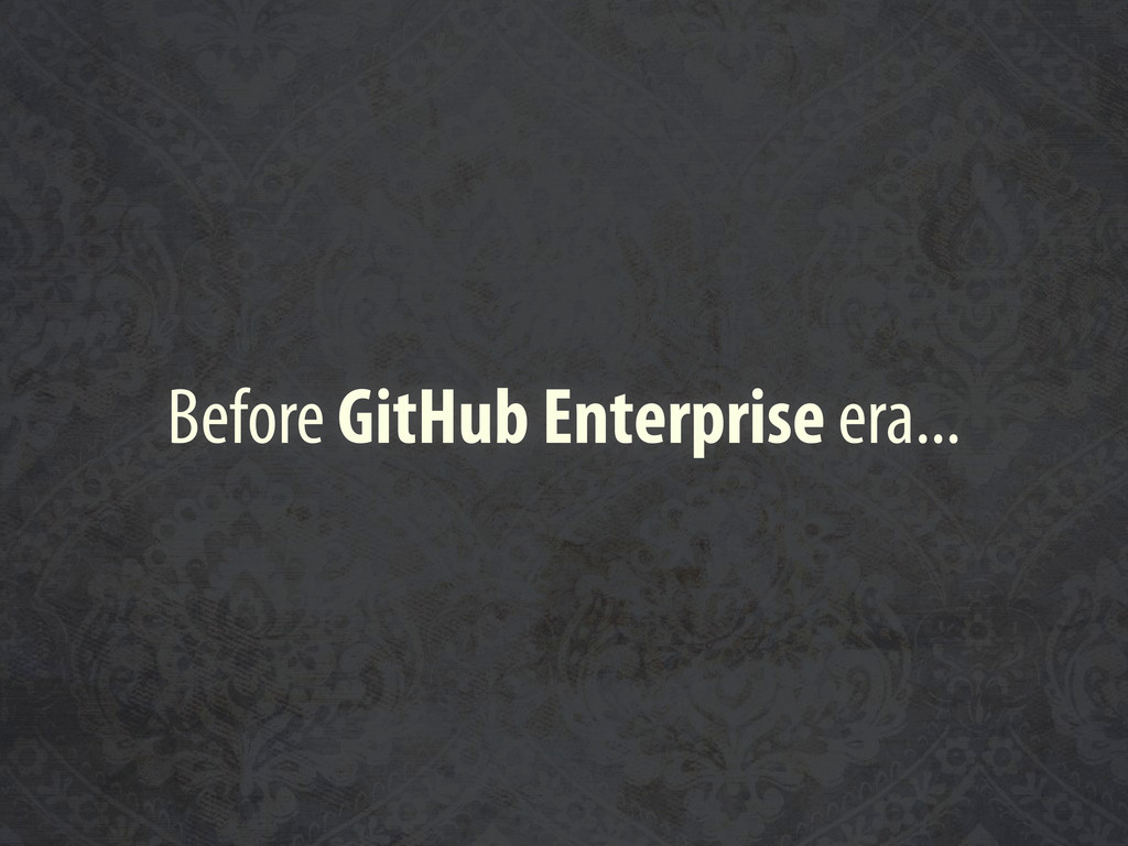 Before GitHub Enterprise era...