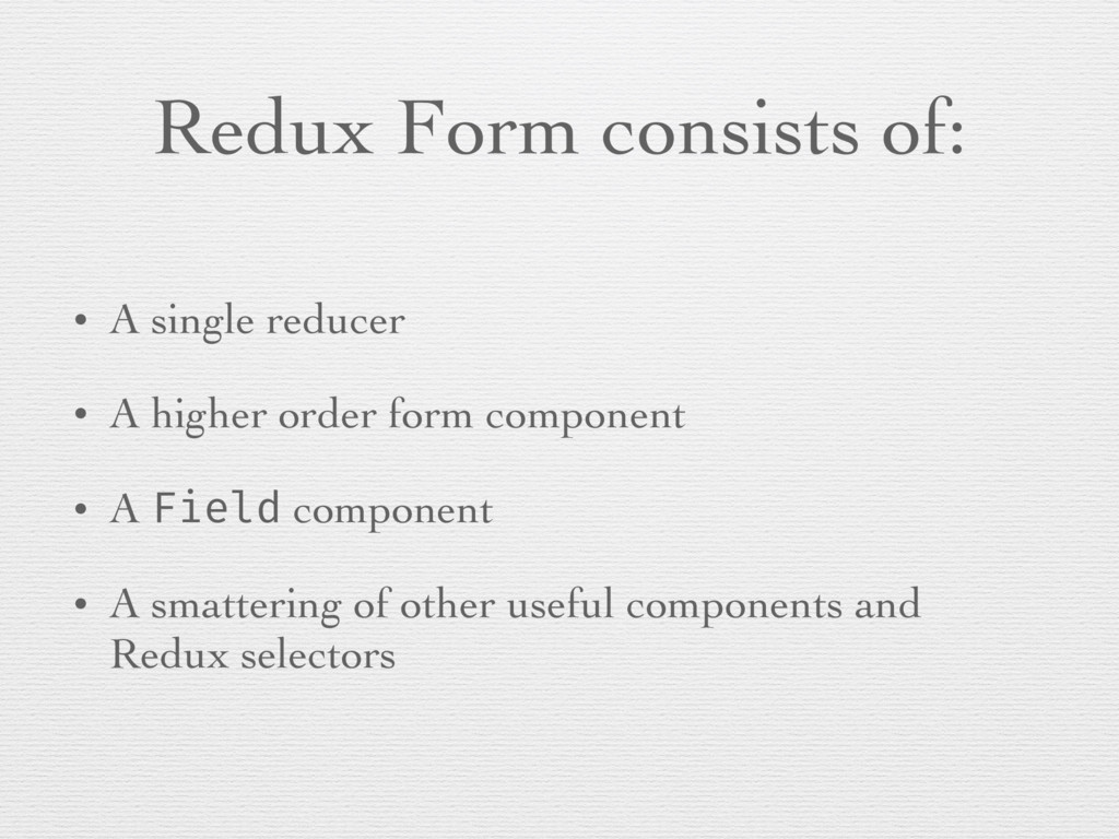 Redux Form consists of: • A single reducer • A ...