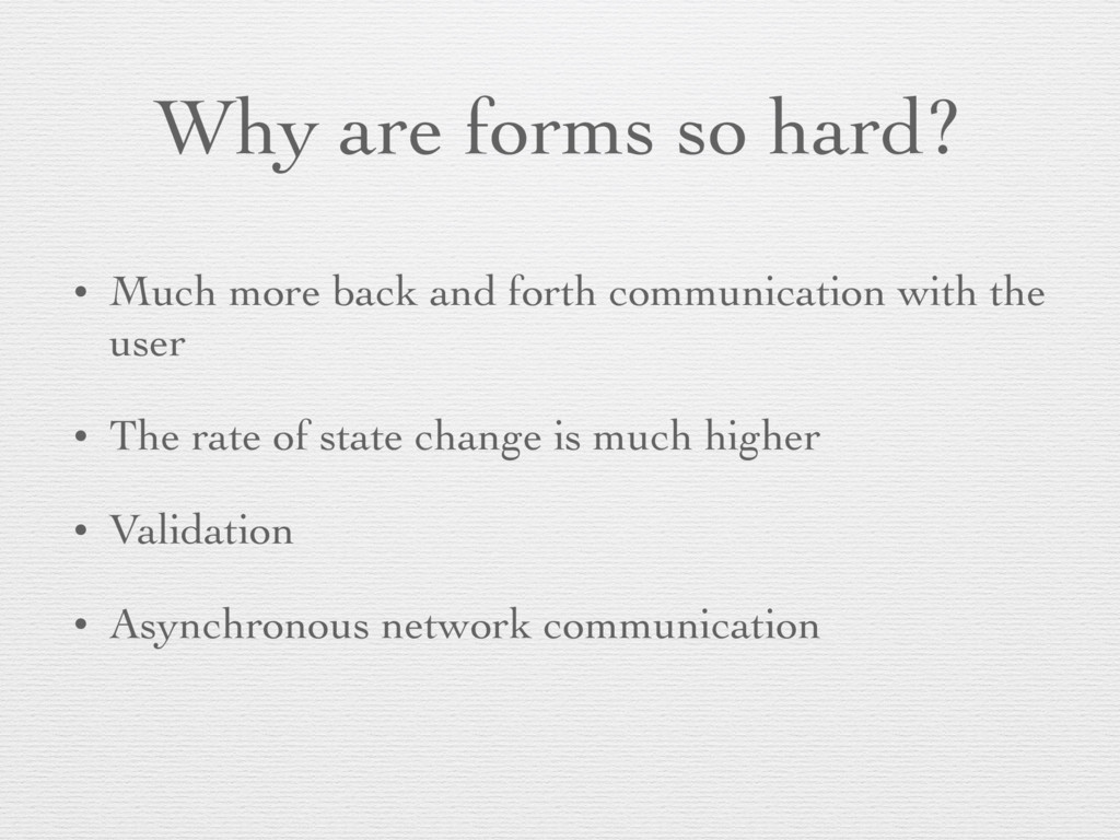 Why are forms so hard? • Much more back and for...