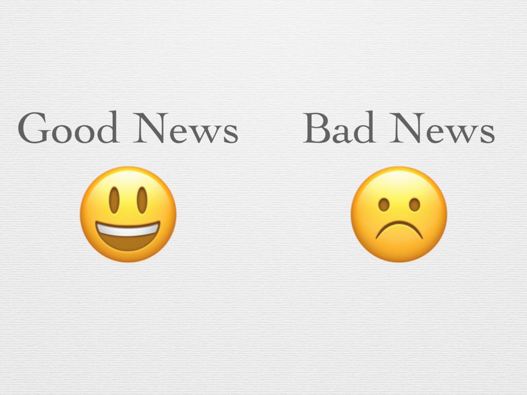 Good News  Bad News ☹