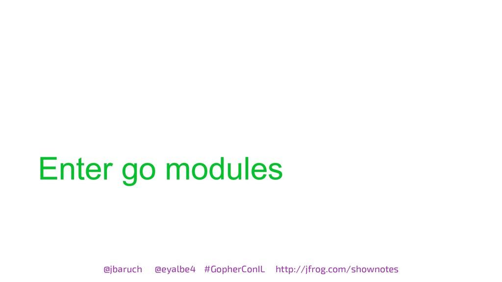 Enter go modules @jbaruch @eyalbe4 #GopherConIL...