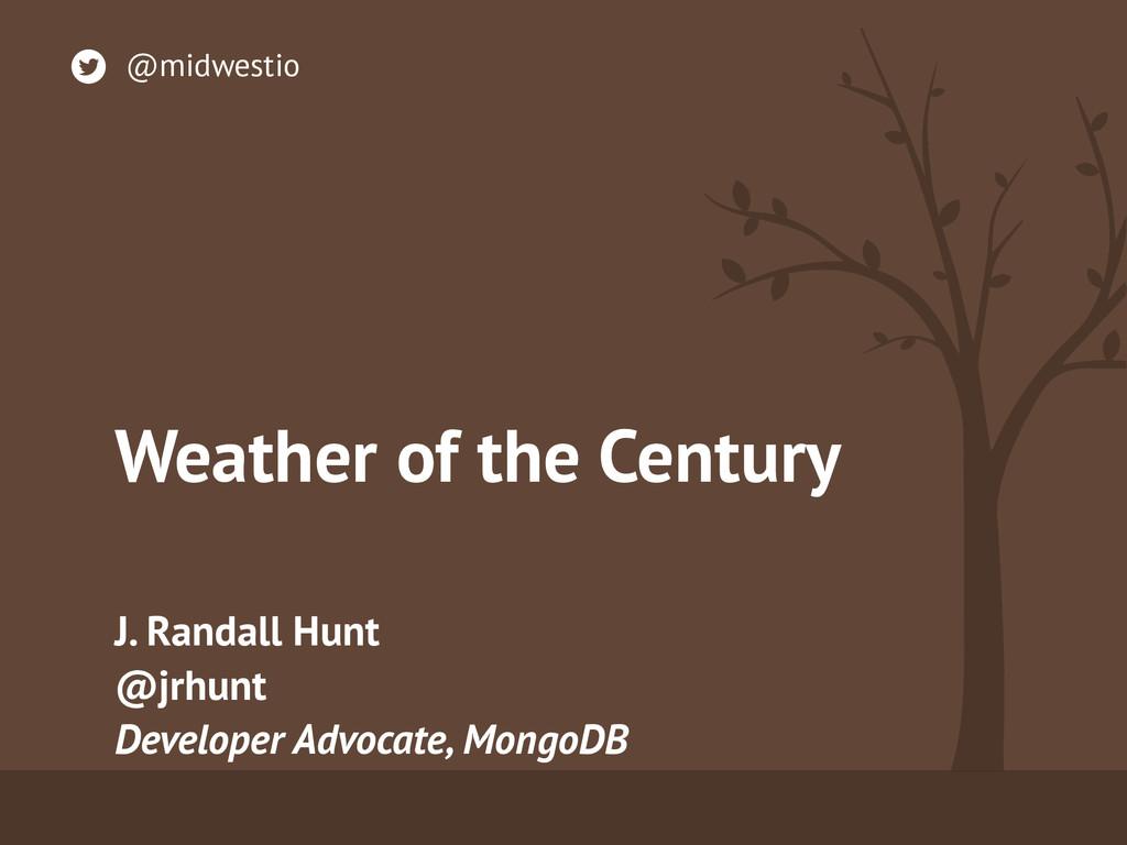 Weather of the Century J. Randall Hunt @jrhunt...