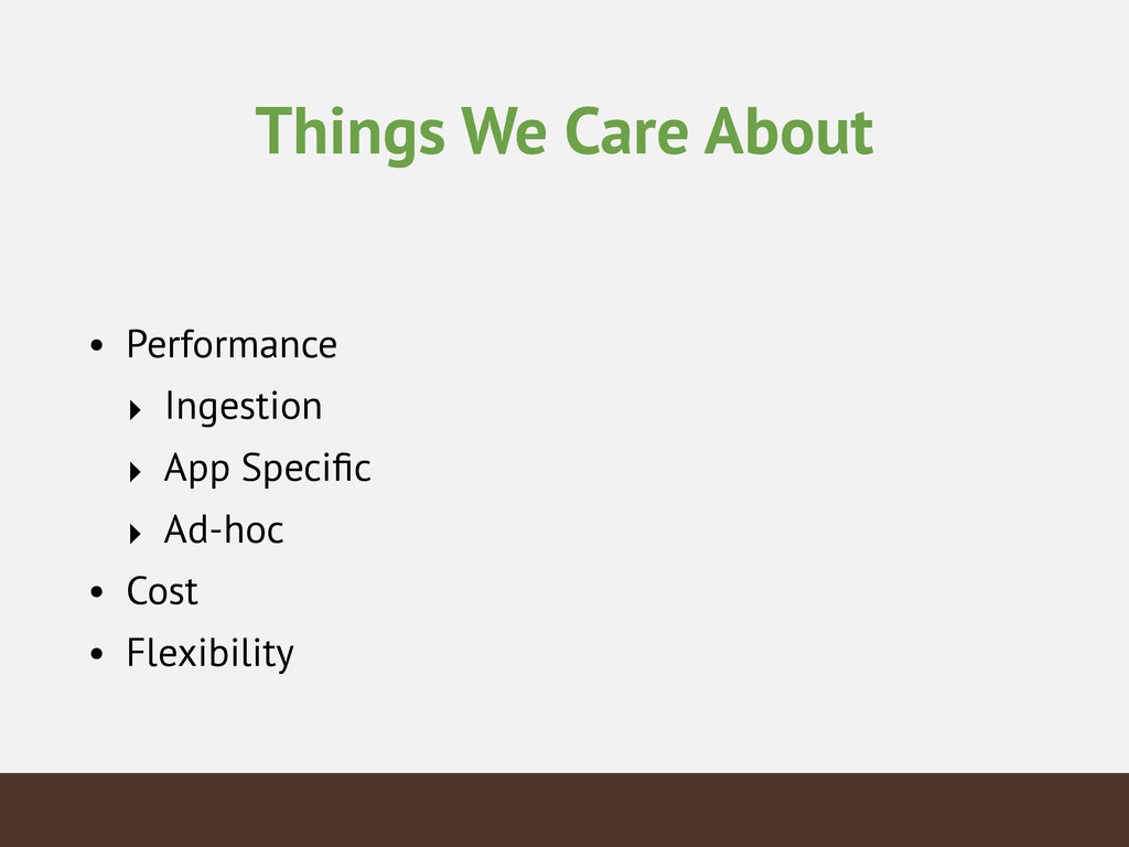 Things We Care About • Performance ‣ Ingestion ...