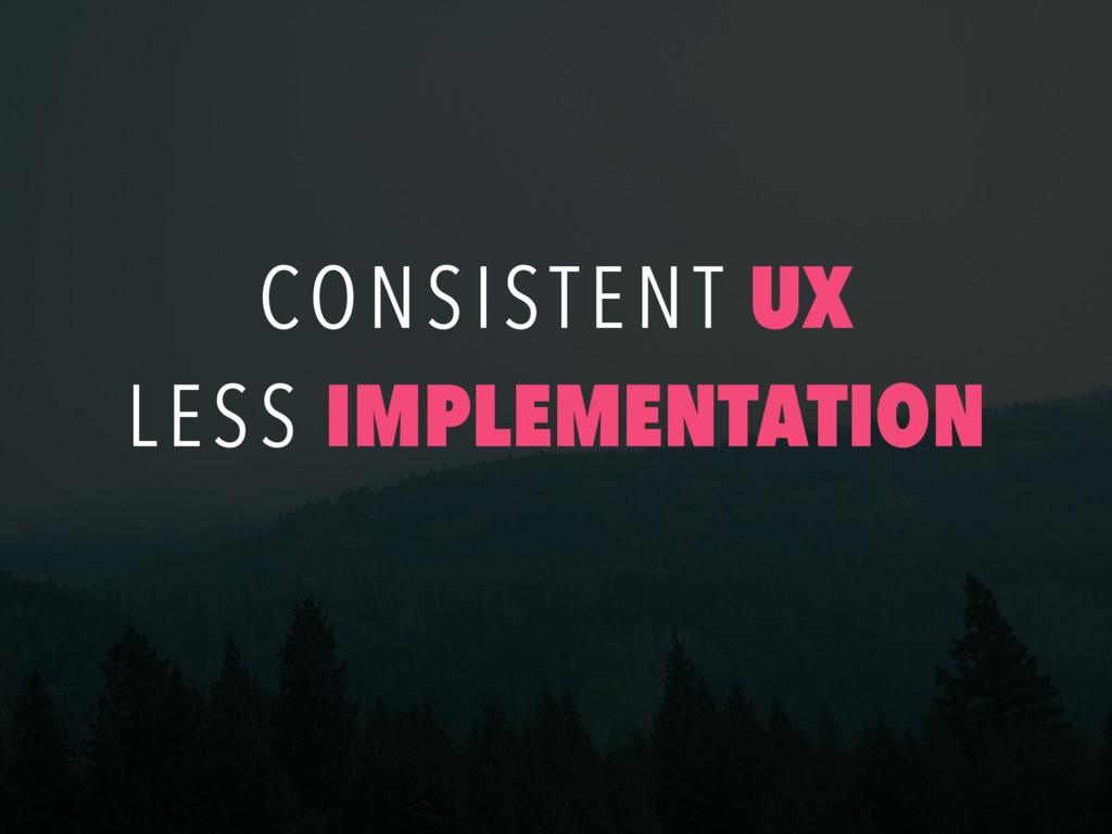 CONSISTENT UX LESS IMPLEMENTATION