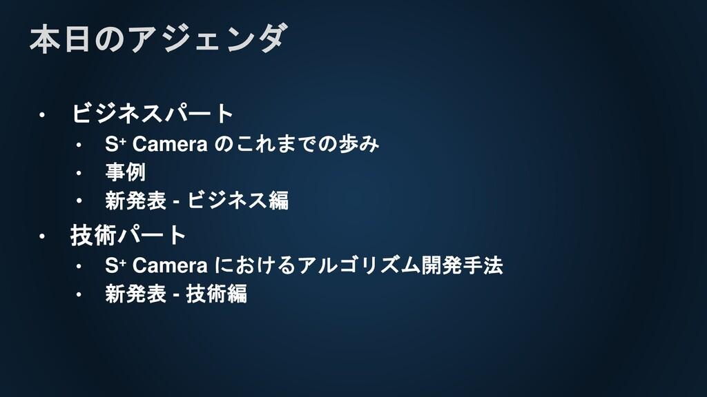 本日のアジェンダ • ビジネスパート • S+ Camera のこれまでの歩み • 事例 • ...