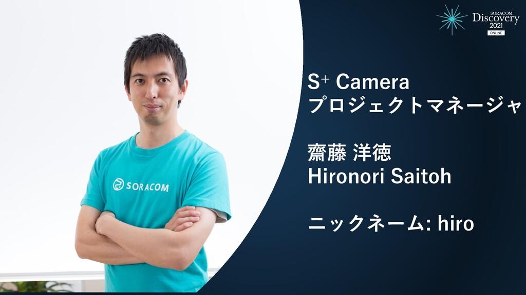 S+ Camera プロジェクトマネージャ 齋藤 洋徳 Hironori Saitoh ニック...