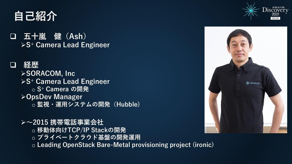 自己紹介 ❑ 五十嵐 健(Ash) ➢S+ Camera Lead Engineer ❑ 経歴...