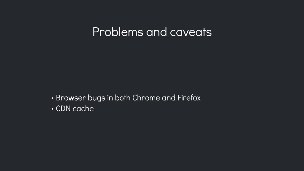 Problems and caveats • Browser bugs in both Chr...