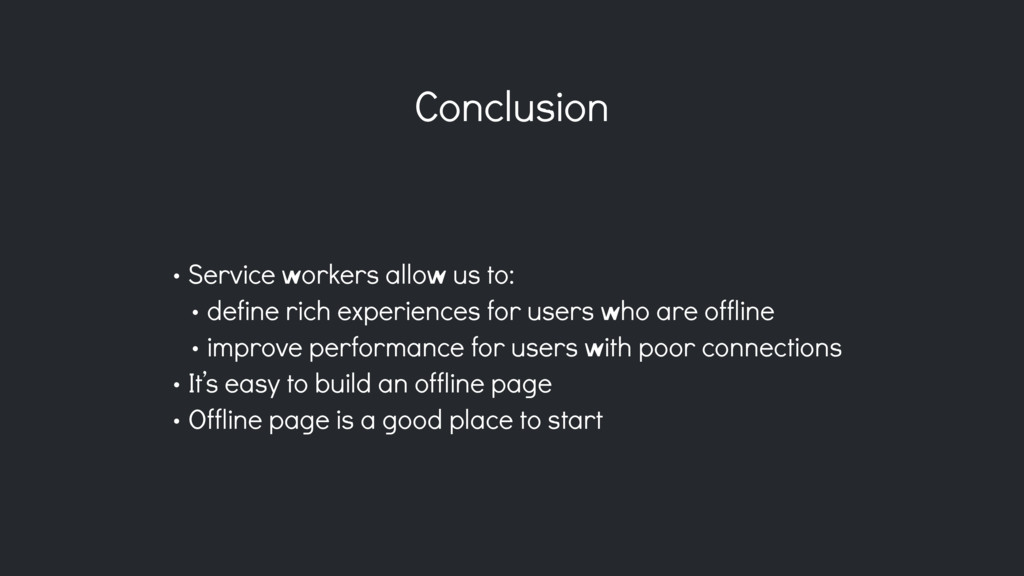 Conclusion • Service workers allow us to: • def...
