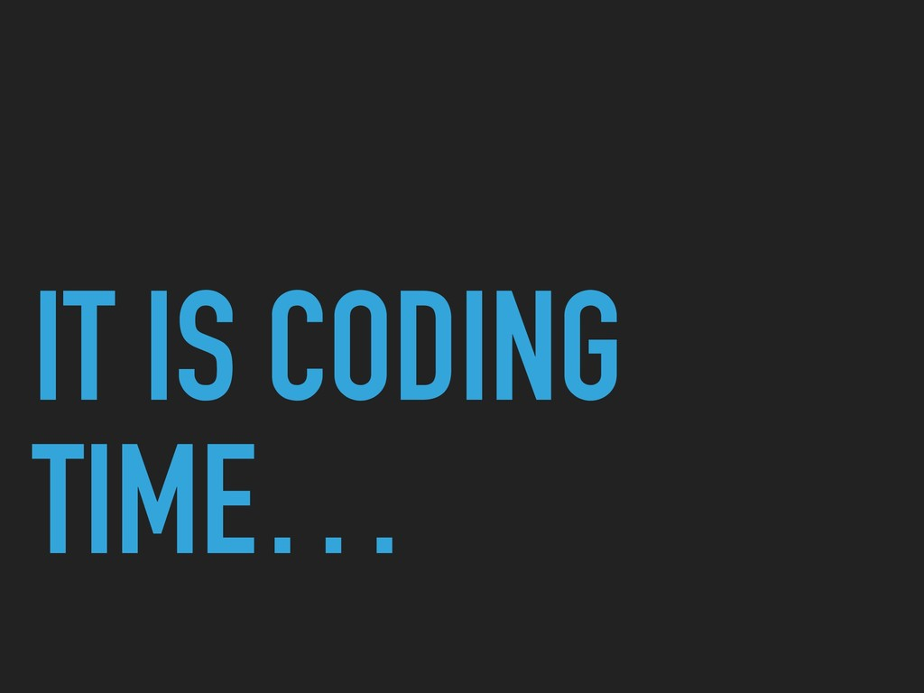 IT IS CODING TIME…