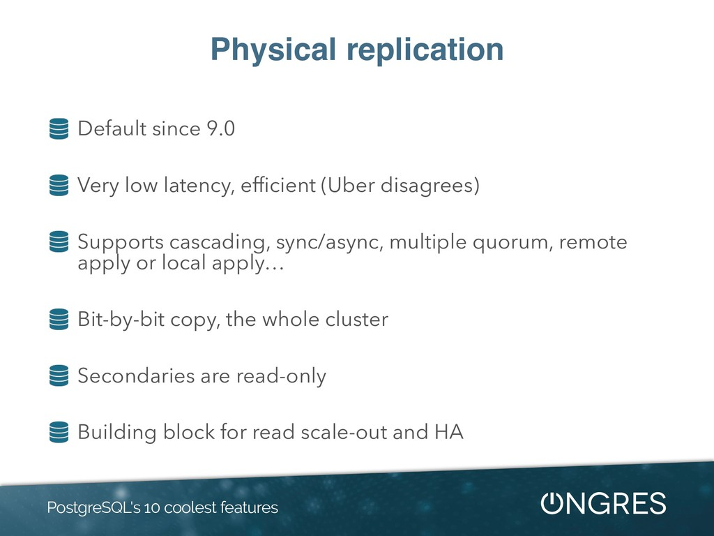 Physical replication Default since 9.0 Very low...