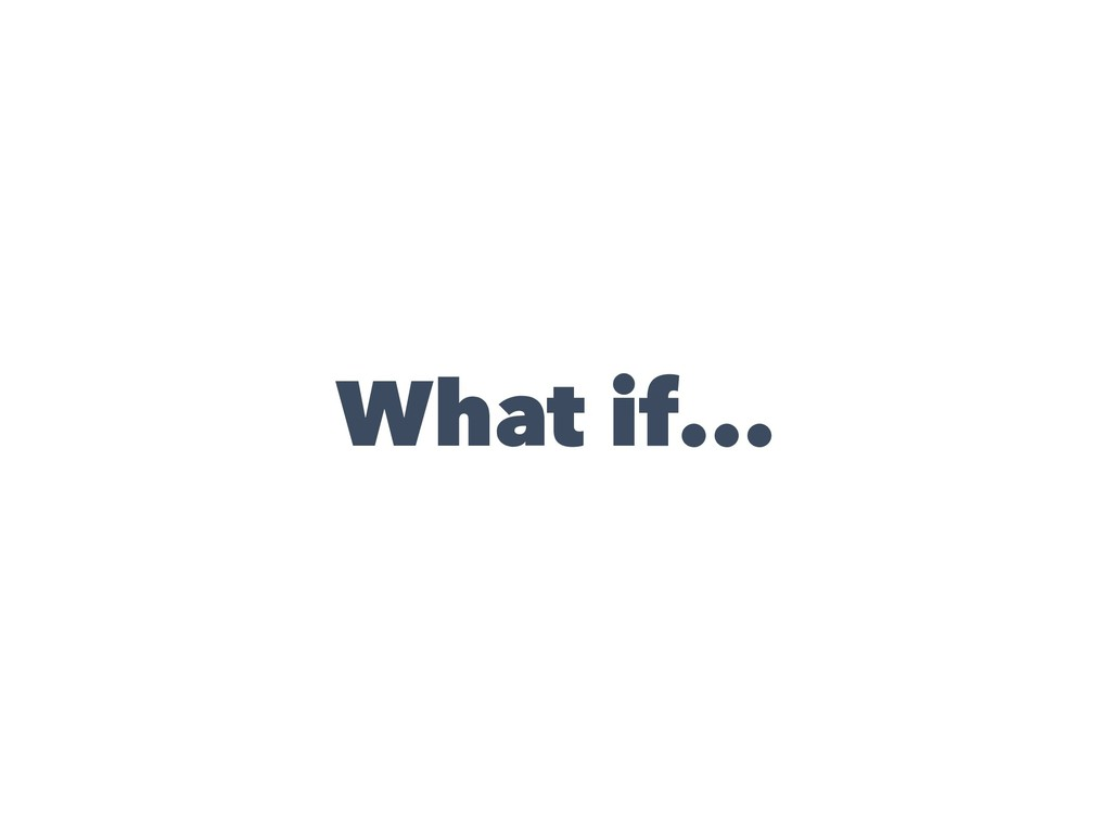 What if...