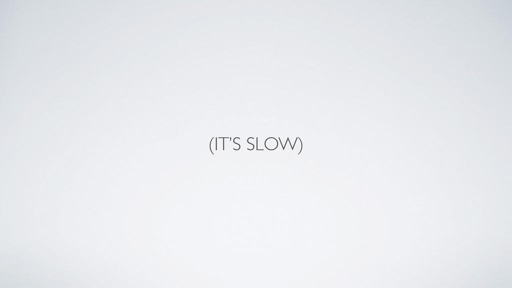 (IT'S SLOW)