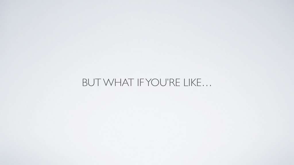 BUT WHAT IF YOU'RE LIKE…