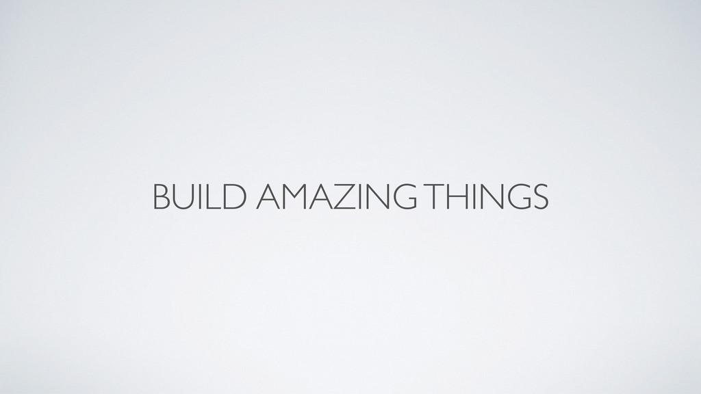 BUILD AMAZING THINGS