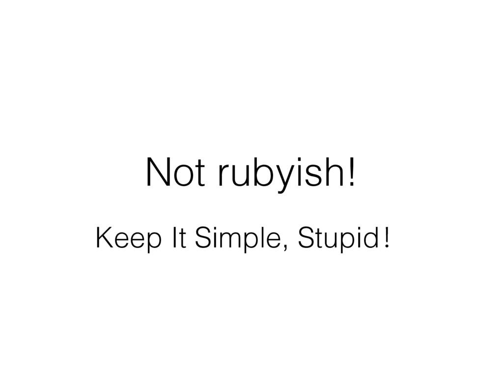 Not rubyish! Keep It Simple, StupidѺ