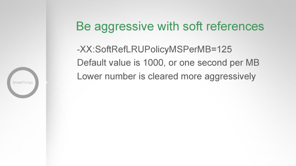 Be aggressive with soft references -XX:SoftRefL...