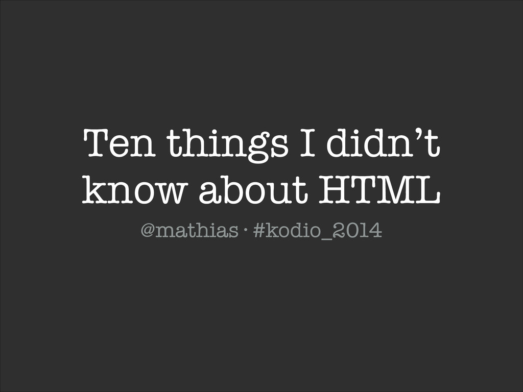 Ten things I didn't know about HTML @mathias · ...