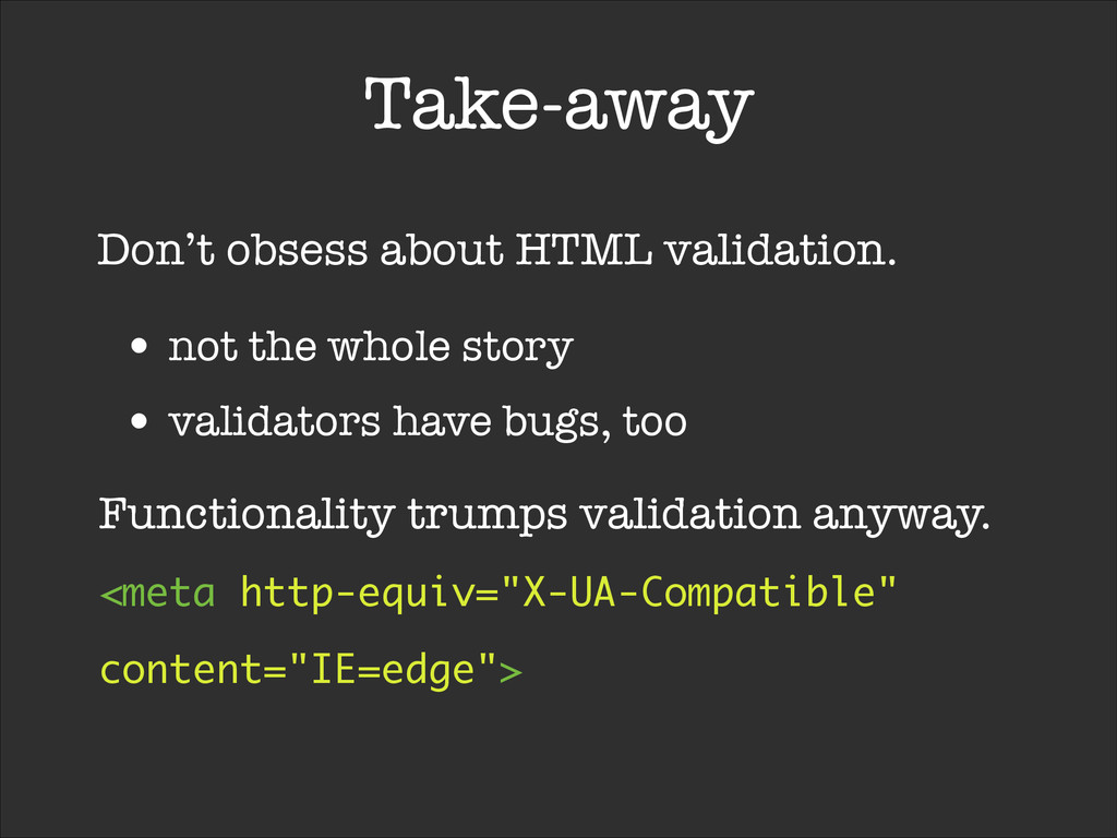 Take-away Don't obsess about HTML validation. •...