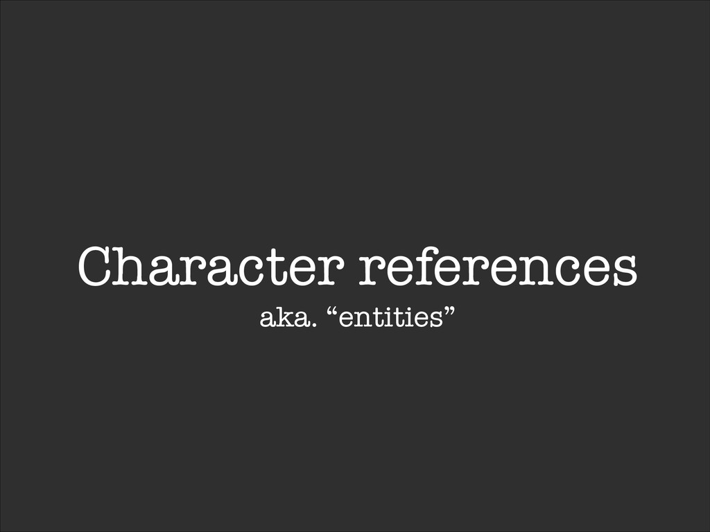 "Character references aka. ""entities"""