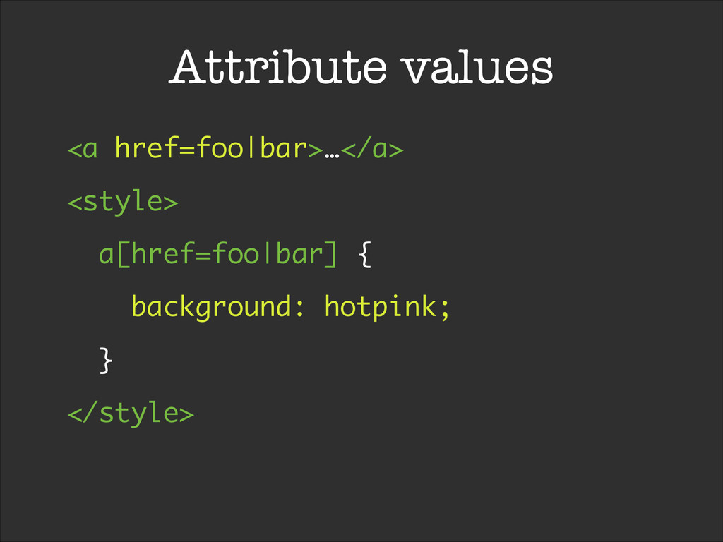 Attribute values <a href=foo|bar>…</a> <style> ...