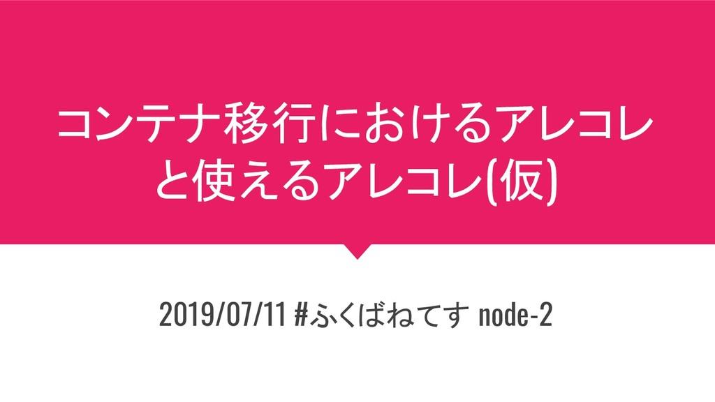 コンテナ移行におけるアレコレ と使えるアレコレ(仮) 2019/07/11 #ふくばねてす n...