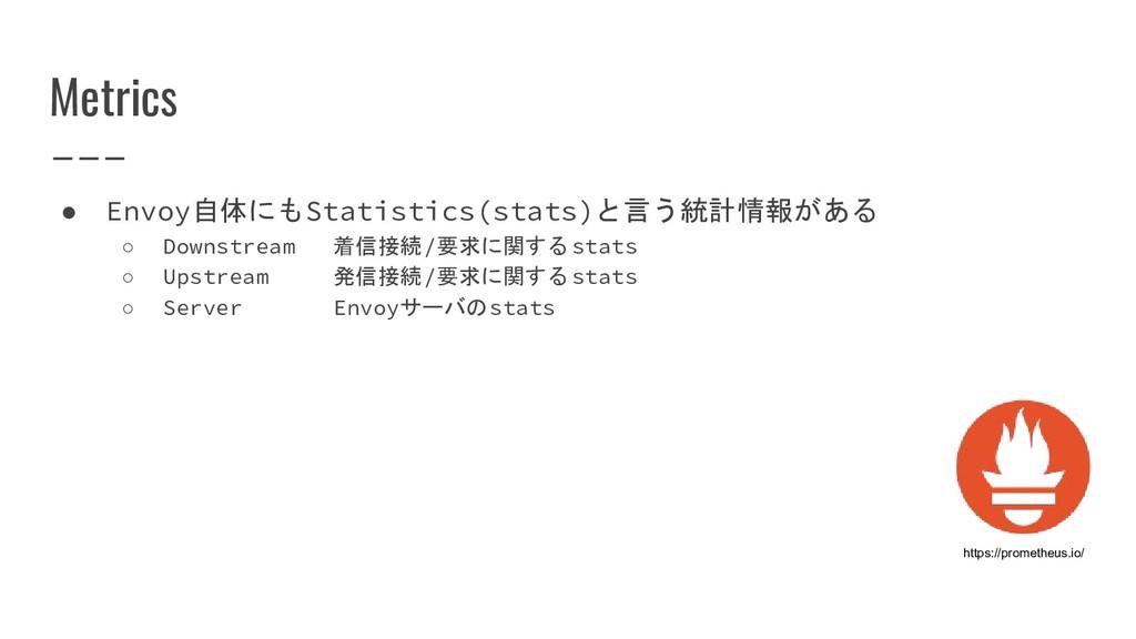 Metrics ● Envoy自体にもStatistics(stats)と言う統計情報がある ...