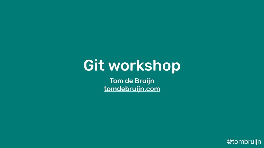 @tombruijn Git workshop Tom de Bruijn tomdebrui...