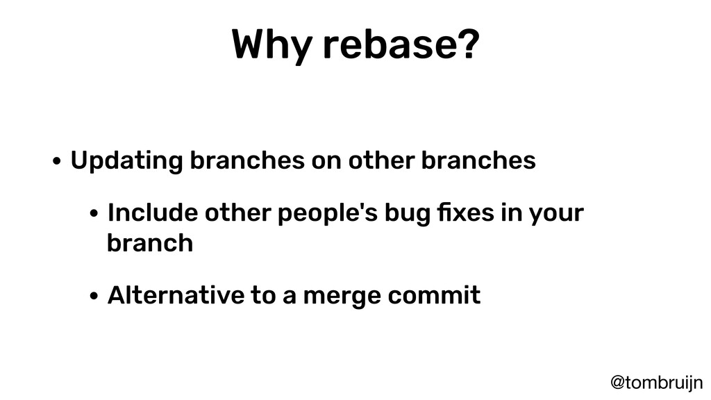 @tombruijn Why rebase? • Updating branches on o...