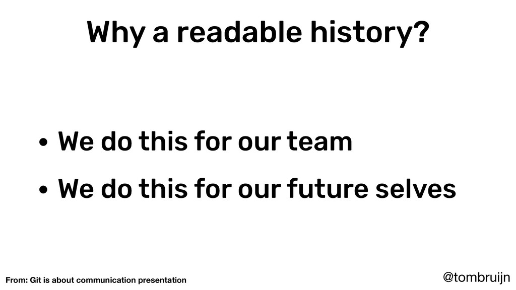 @tombruijn Why a readable history? • We do this...