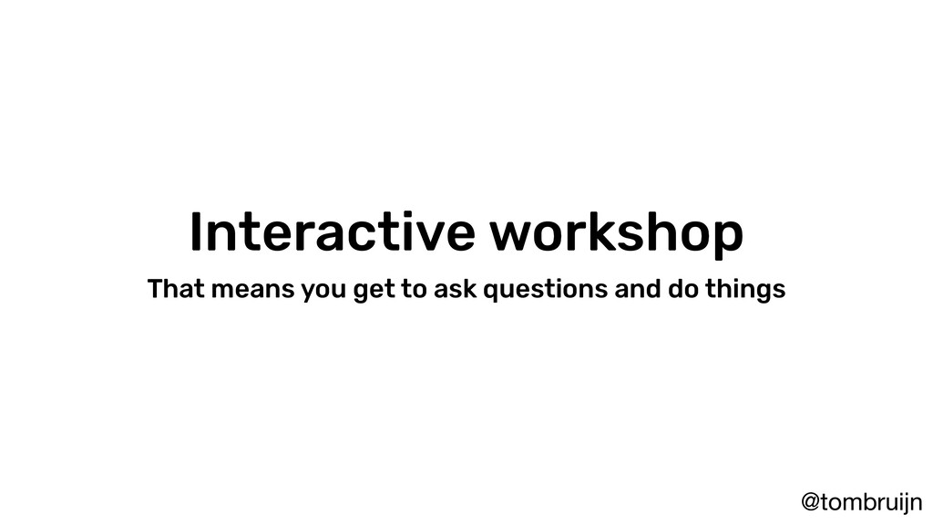 @tombruijn Interactive workshop That means you ...