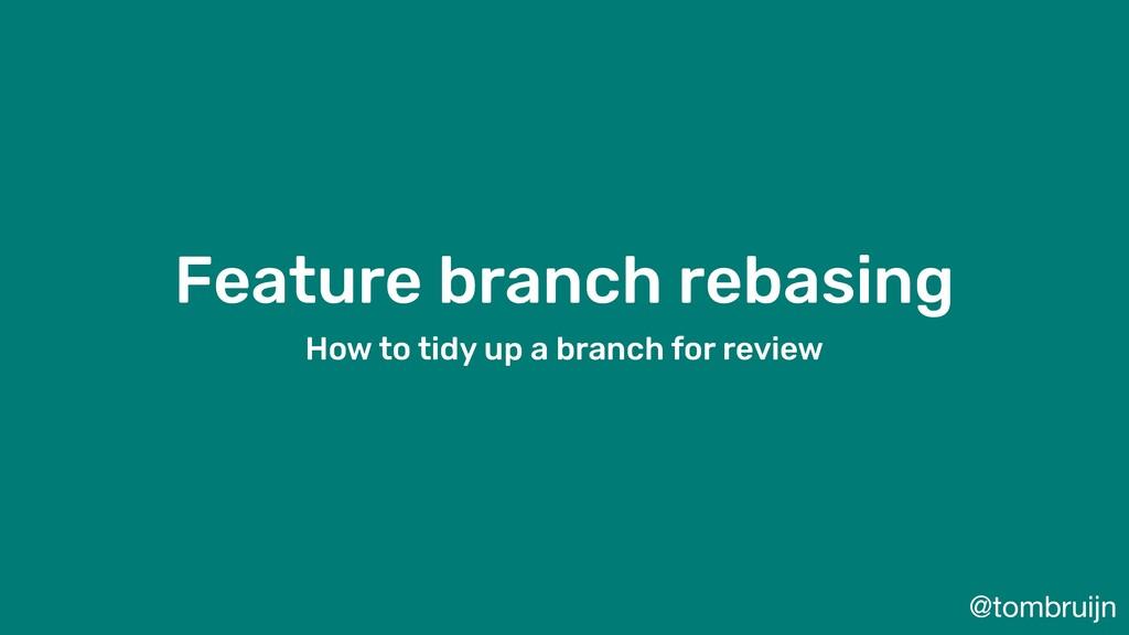 @tombruijn Feature branch rebasing How to tidy ...