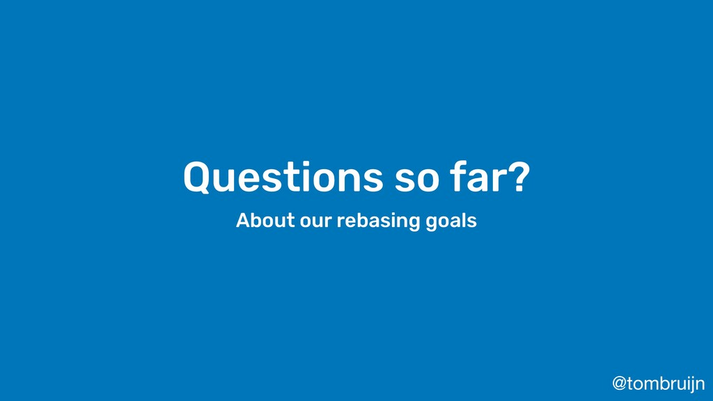 @tombruijn Questions so far? About our rebasing...