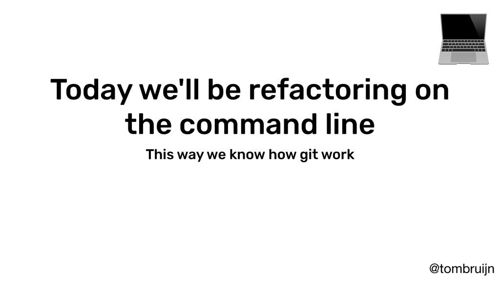 @tombruijn Today we'll be refactoring on the co...
