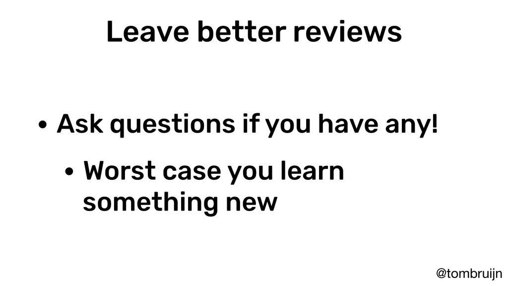 @tombruijn Leave better reviews • Ask questions...