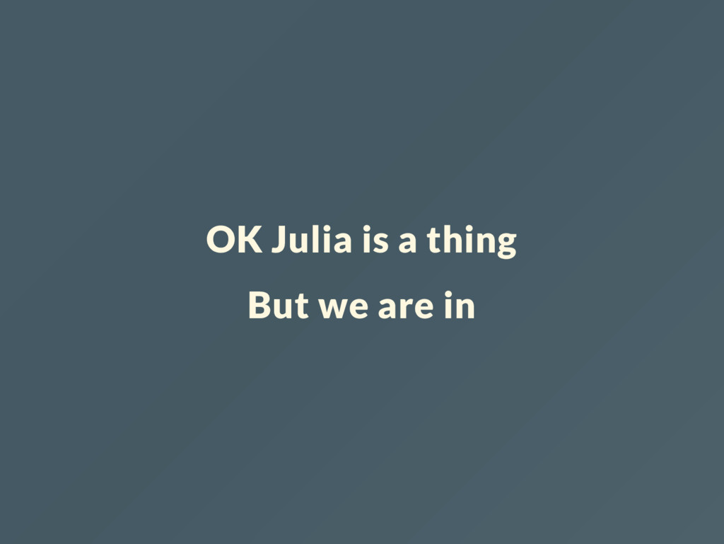 OK Julia is a thing But we are in