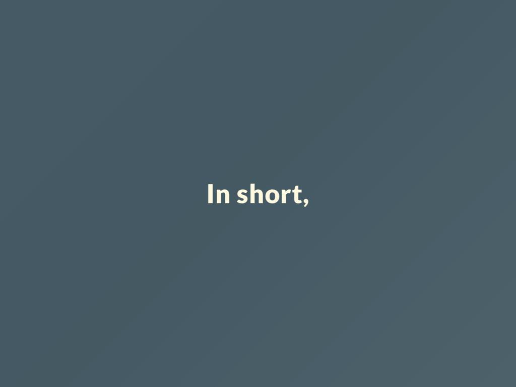 In short,