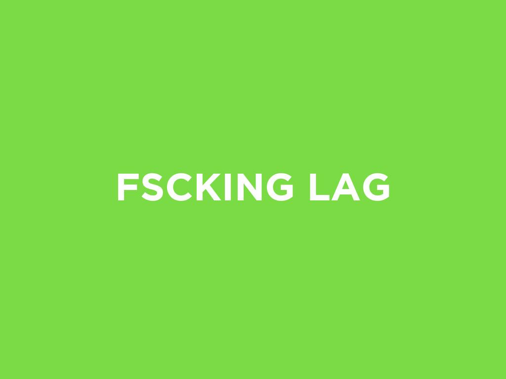 FSCKING LAG