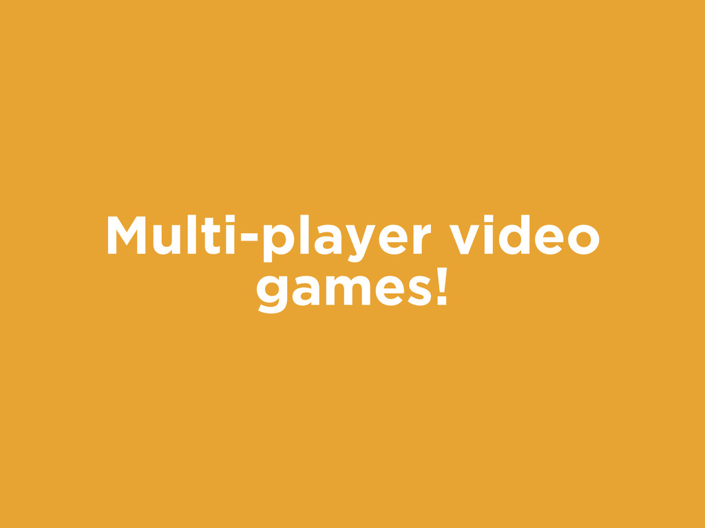 Multi-player video games!