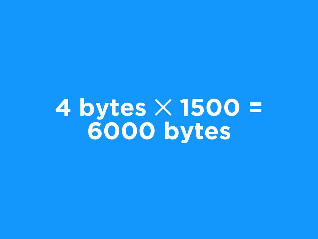 4 bytes ✕ 1500 = 6000 bytes