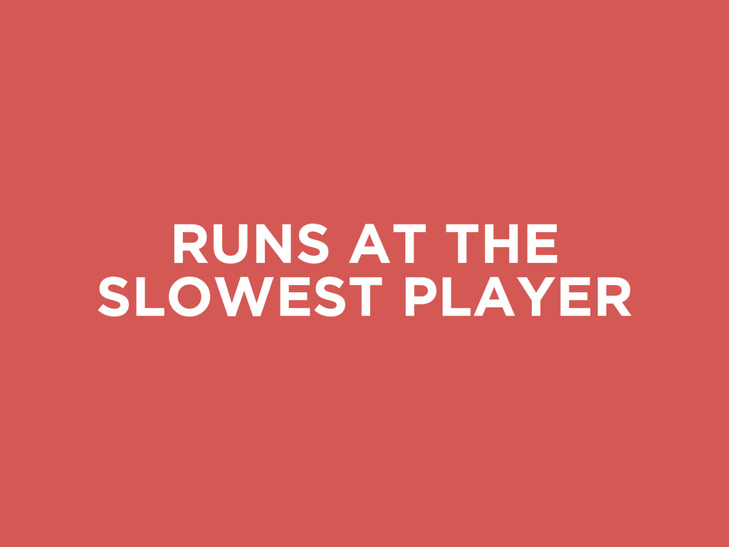 RUNS AT THE SLOWEST PLAYER