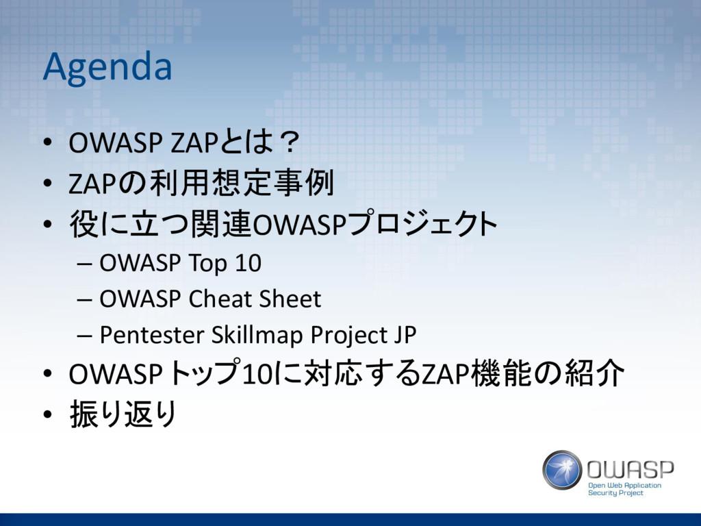 Agenda • OWASP ZAPとは? • ZAPの利用想定事例 • 役に立つ関連OWAS...