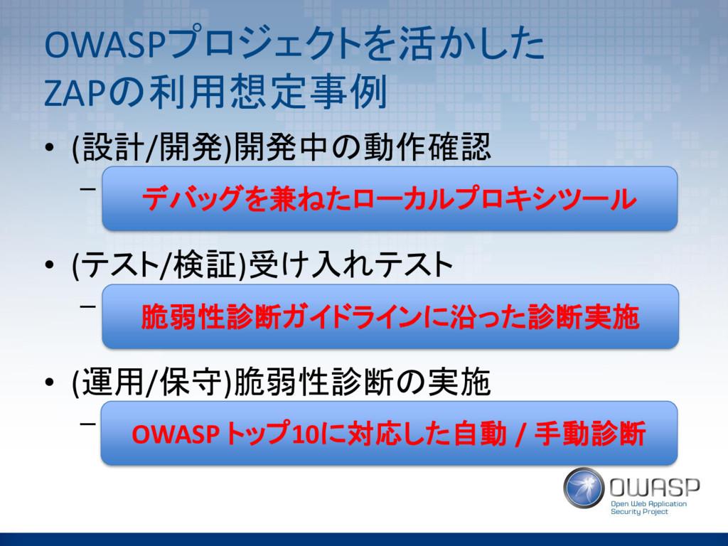 OWASPプロジェクトを活かした ZAPの利用想定事例 • (設計/開発)開発中の動作確認 –...