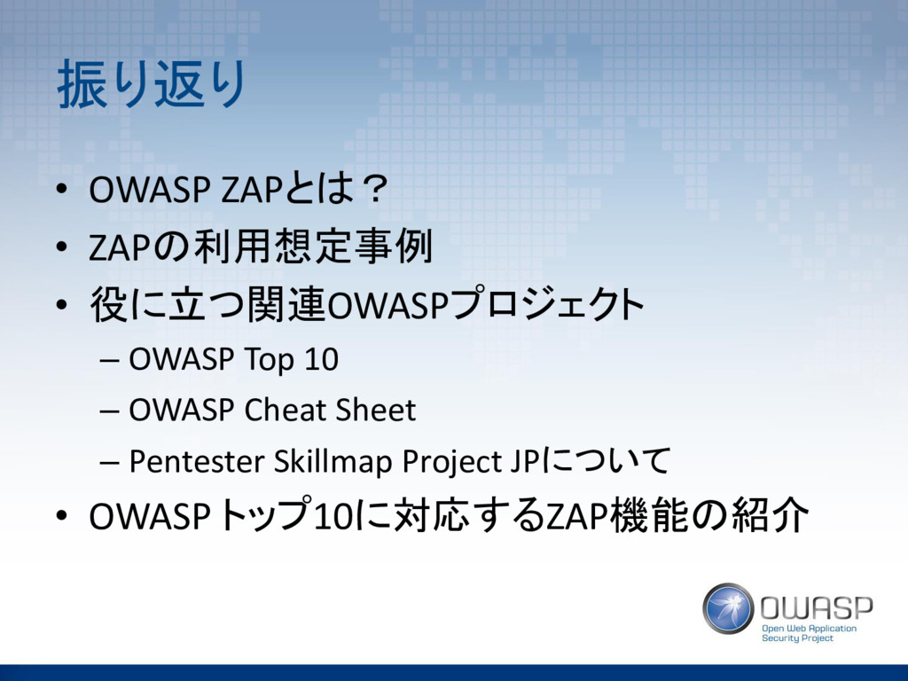 振り返り • OWASP ZAPとは? • ZAPの利用想定事例 • 役に立つ関連OWASPプ...