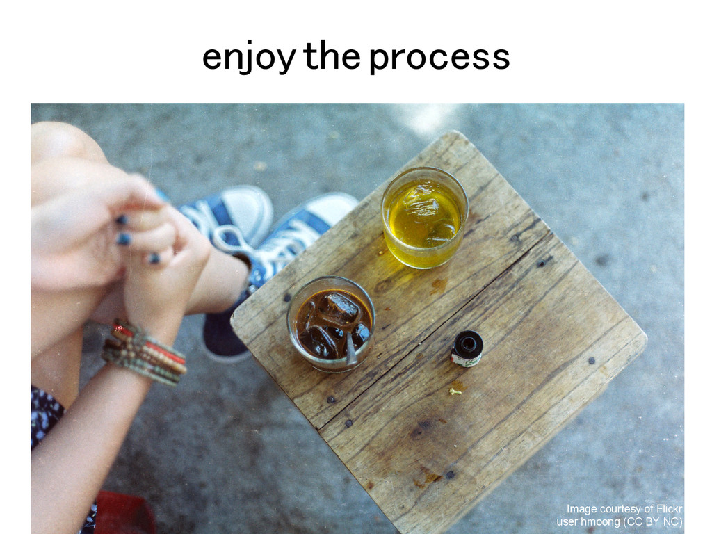 enjoy the process Image courtesy of Flickr user...