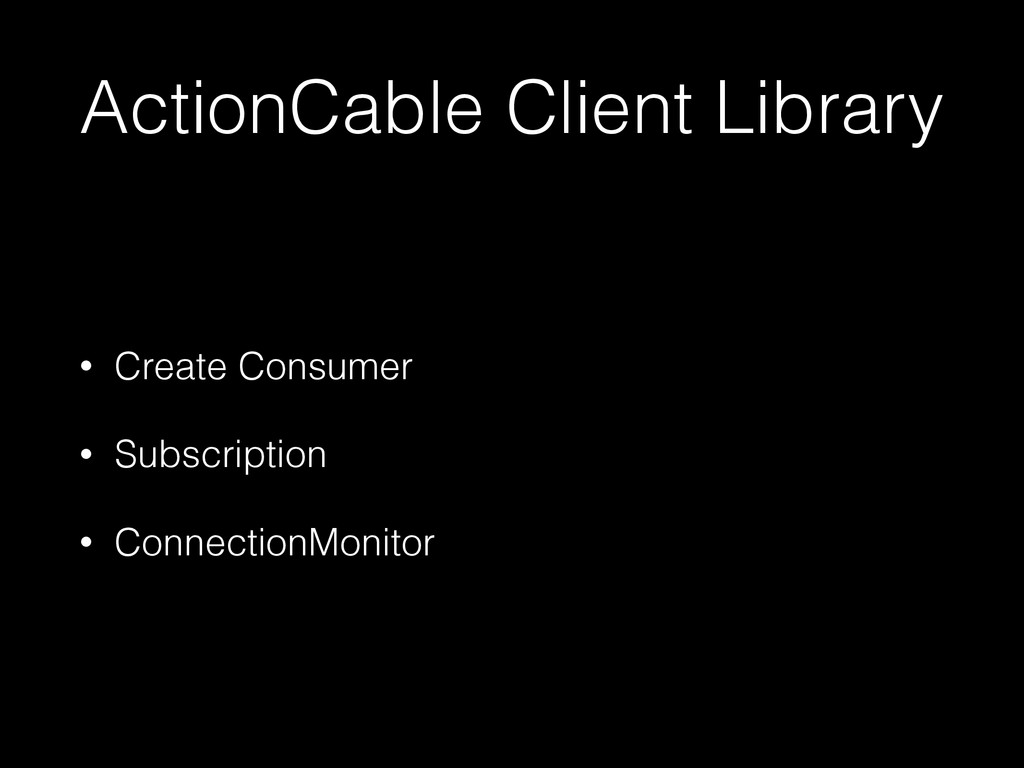 ActionCable Client Library • Create Consumer • ...