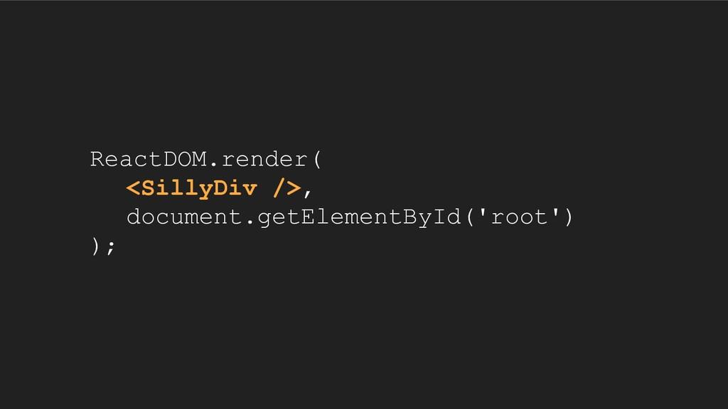 ReactDOM.render( <SillyDiv />, document.getElem...