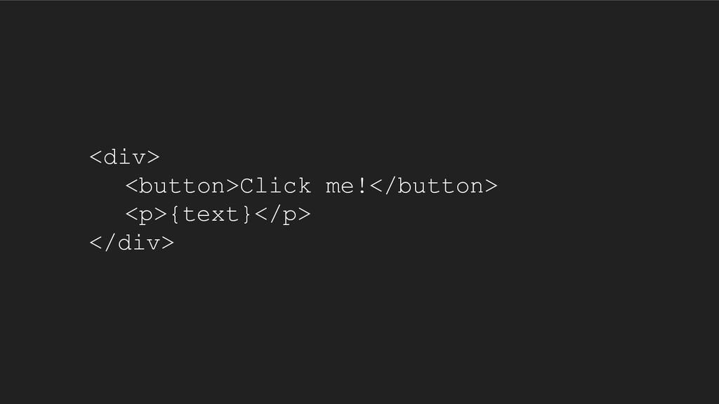 <div> <button>Click me!</button> <p>{text}</p> ...