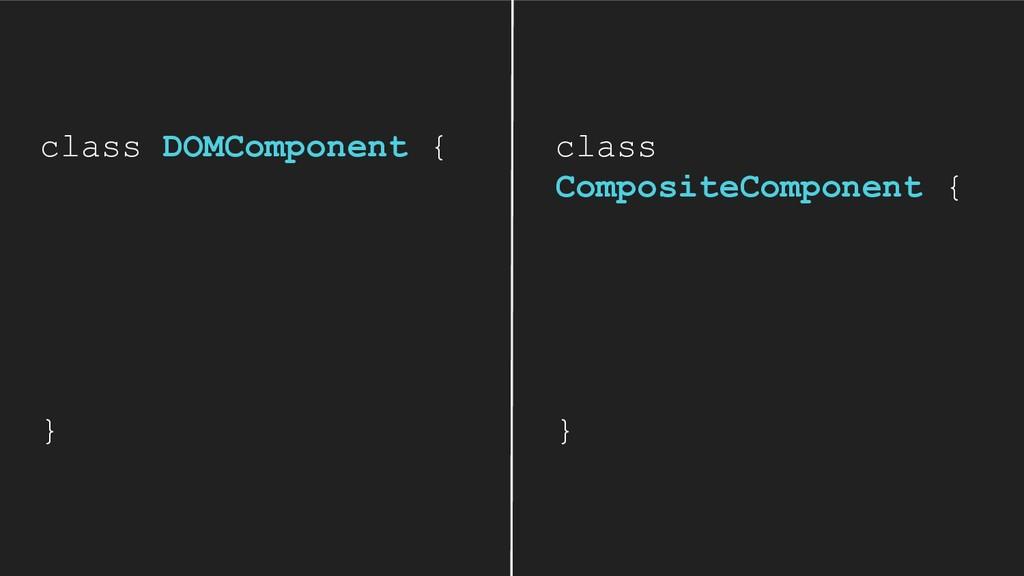 class DOMComponent { } class CompositeComponent...